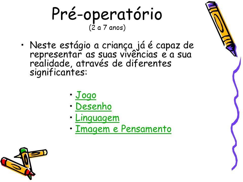 Pré-operatório (2 a 7 anos) Neste estágio a criança já é capaz de representar as suas vivências e a sua realidade, através de diferentes significantes