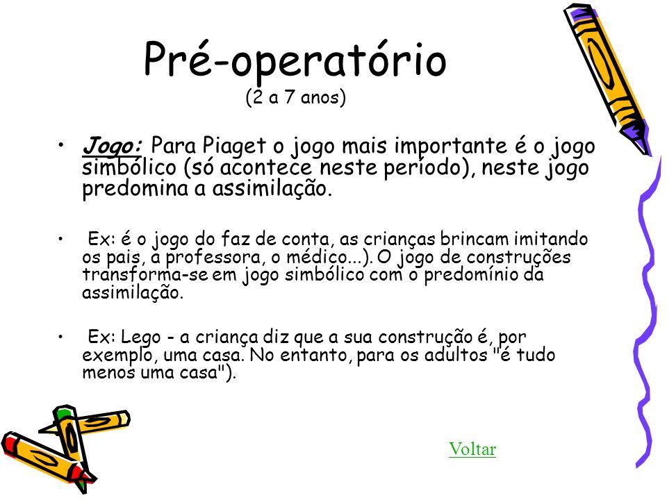 Pré-operatório (2 a 7 anos) Jogo: Para Piaget o jogo mais importante é o jogo simbólico (só acontece neste período), neste jogo predomina a assimilaçã