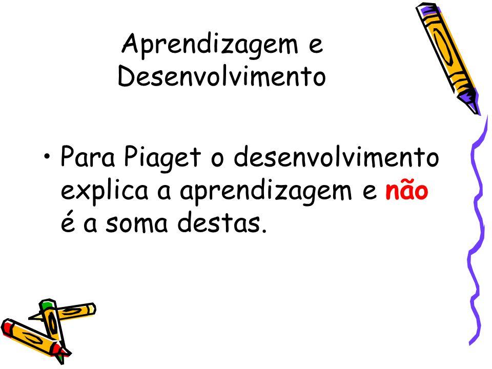 Aprendizagem e Desenvolvimento Para Piaget o desenvolvimento explica a aprendizagem e não é a soma destas.