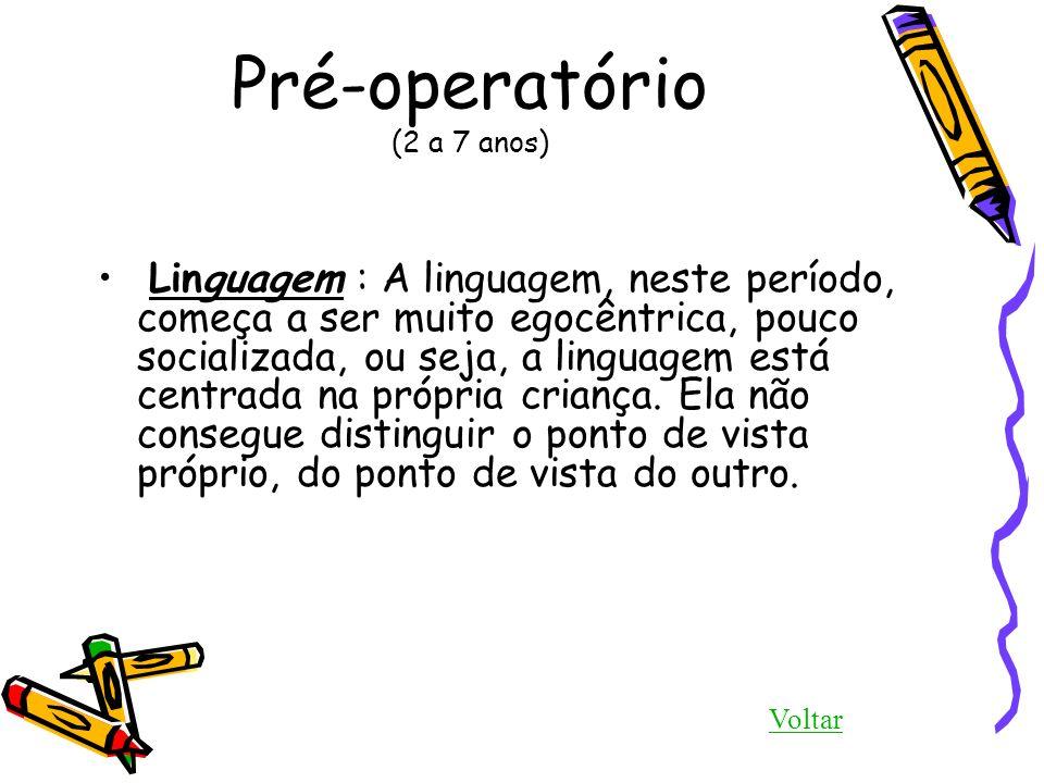 Pré-operatório (2 a 7 anos) Linguagem : A linguagem, neste período, começa a ser muito egocêntrica, pouco socializada, ou seja, a linguagem está centr