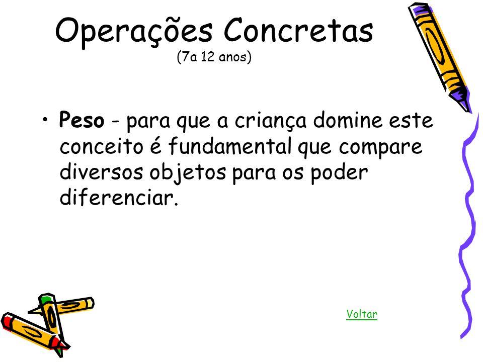 Operações Concretas (7a 12 anos) Peso - para que a criança domine este conceito é fundamental que compare diversos objetos para os poder diferenciar.