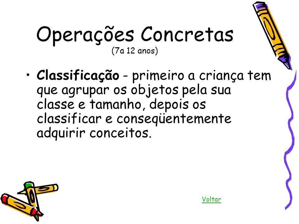 Operações Concretas (7a 12 anos) Classificação - primeiro a criança tem que agrupar os objetos pela sua classe e tamanho, depois os classificar e cons