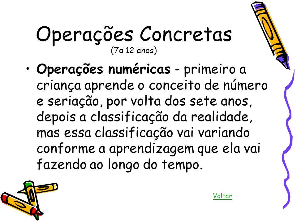 Operações Concretas (7a 12 anos) Operações numéricas - primeiro a criança aprende o conceito de número e seriação, por volta dos sete anos, depois a c