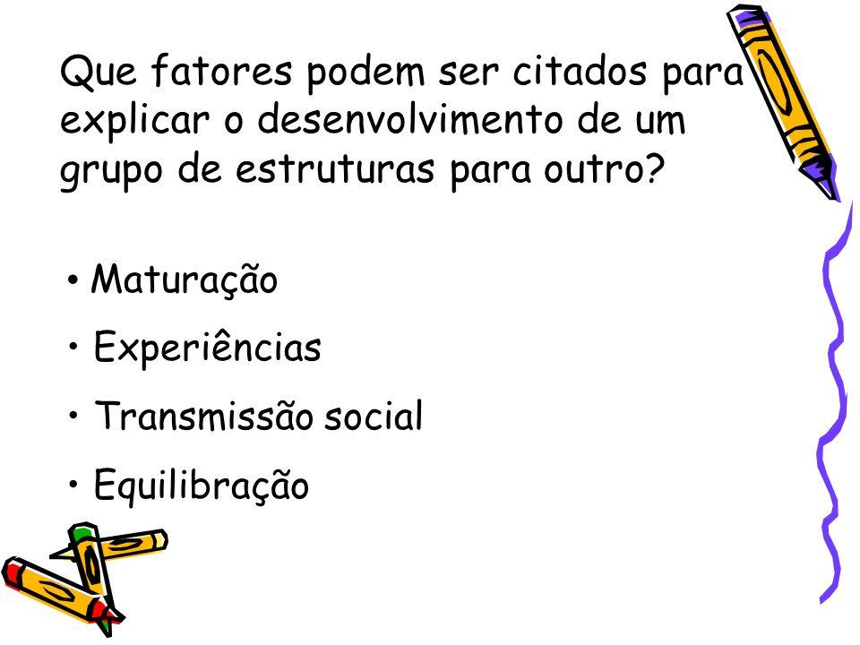 Que fatores podem ser citados para explicar o desenvolvimento de um grupo de estruturas para outro? Maturação Experiências Transmissão social Equilibr