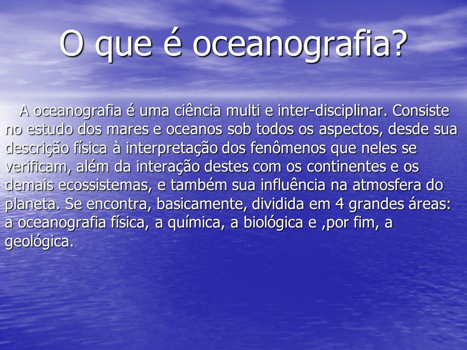 O que é oceanografia.A oceanografia é uma ciência multi e inter-disciplinar.