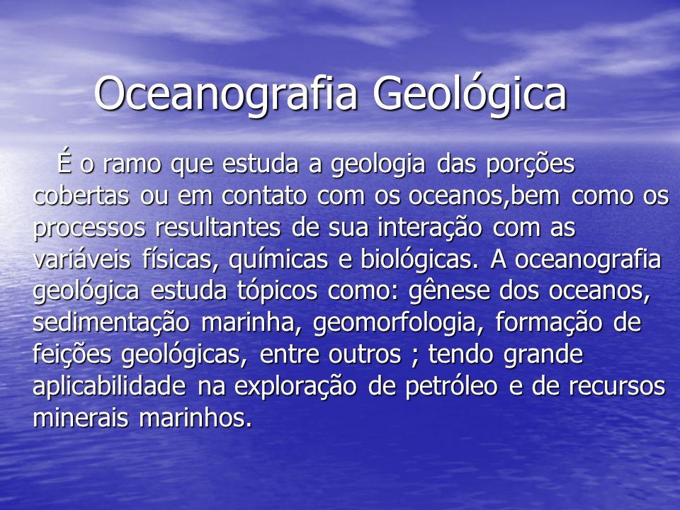 Oceanografia Geológica Oceanografia Geológica É o ramo que estuda a geologia das porções cobertas ou em contato com os oceanos,bem como os processos resultantes de sua interação com as variáveis físicas, químicas e biológicas.