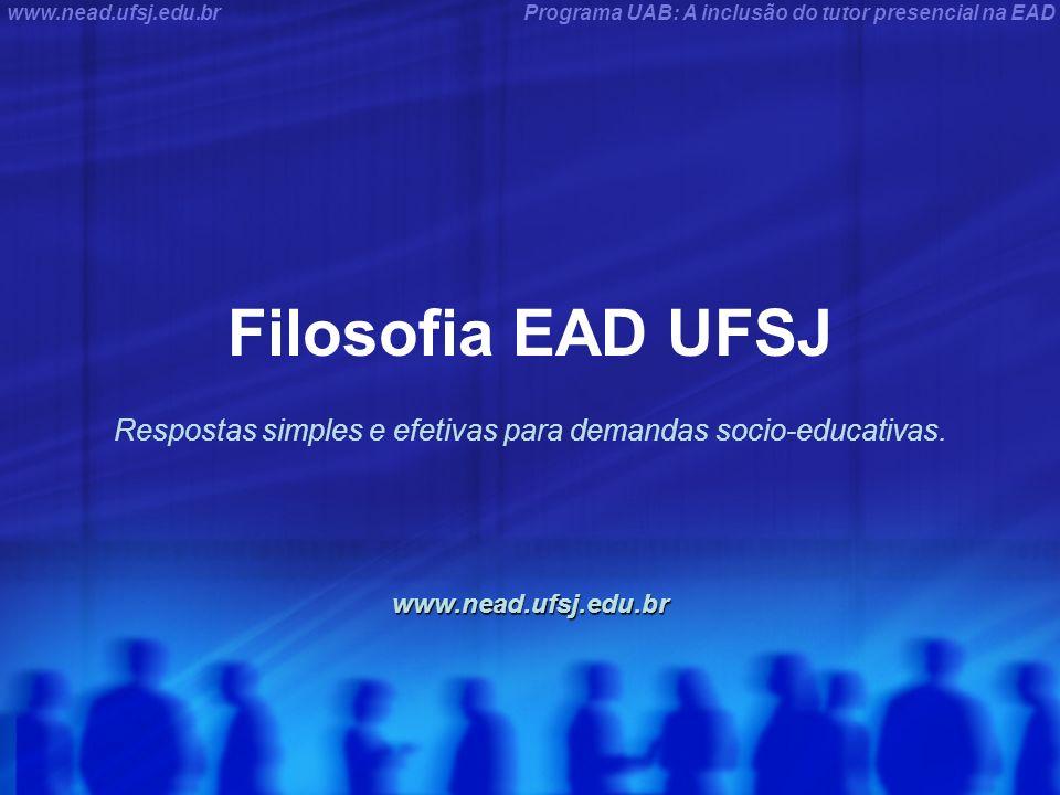 Programa UAB: A inclusão do tutor presencial na EADwww.nead.ufsj.edu.br Filosofia EAD UFSJ Respostas simples e efetivas para demandas socio-educativas