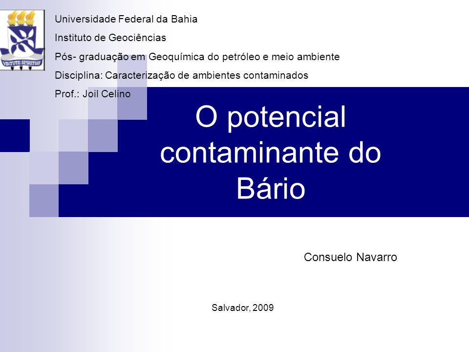O potencial contaminante do Bário Consuelo Navarro Salvador, 2009 Universidade Federal da Bahia Instituto de Geociências Pós- graduação em Geoquímica