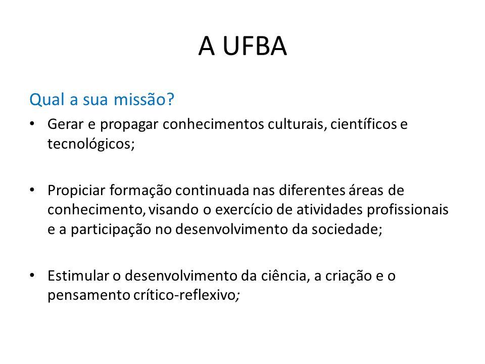 A UFBA Qual a sua missão? Gerar e propagar conhecimentos culturais, científicos e tecnológicos; Propiciar formação continuada nas diferentes áreas de