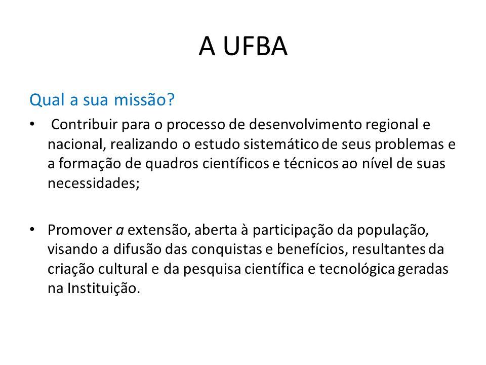 A UFBA Qual a sua missão? Contribuir para o processo de desenvolvimento regional e nacional, realizando o estudo sistemático de seus problemas e a for