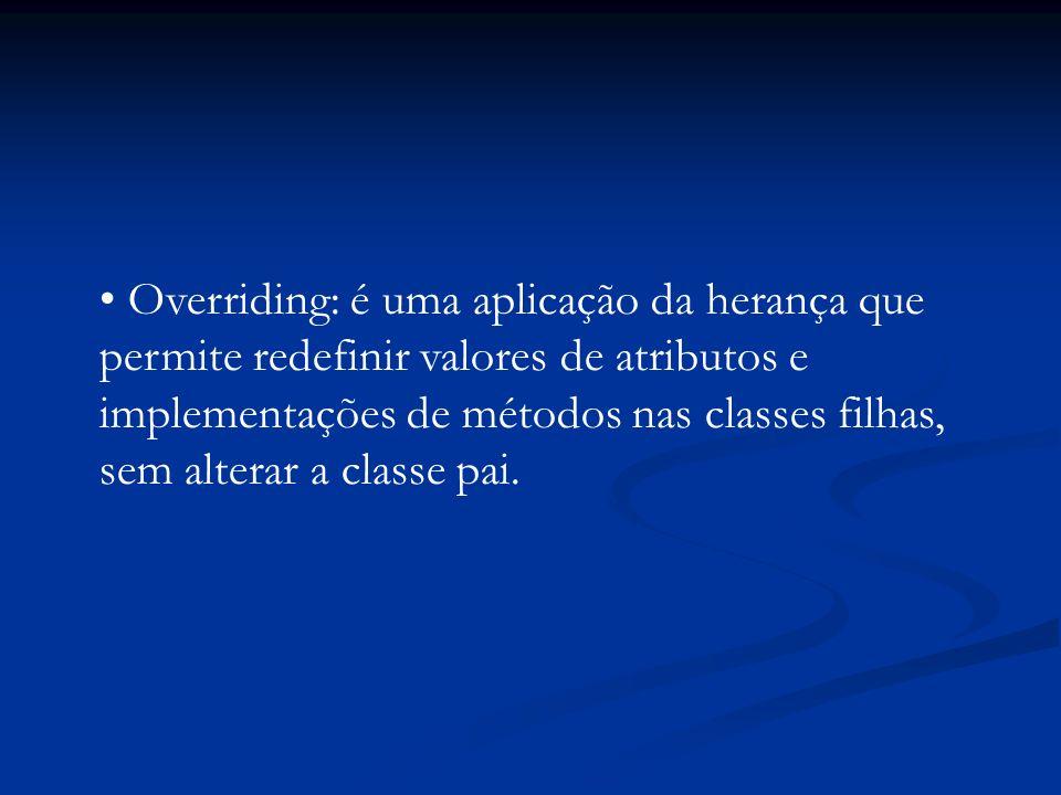 Overriding: é uma aplicação da herança que permite redefinir valores de atributos e implementações de métodos nas classes filhas, sem alterar a classe