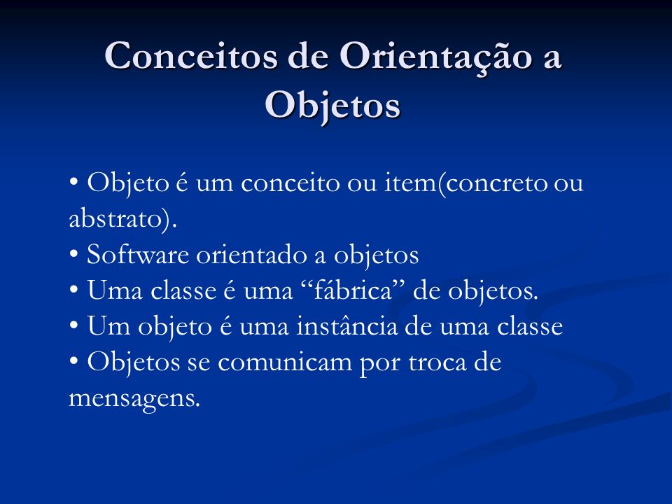 Conceitos de Orientação a Objetos Objeto é um conceito ou item(concreto ou abstrato). Software orientado a objetos Uma classe é uma fábrica de objetos