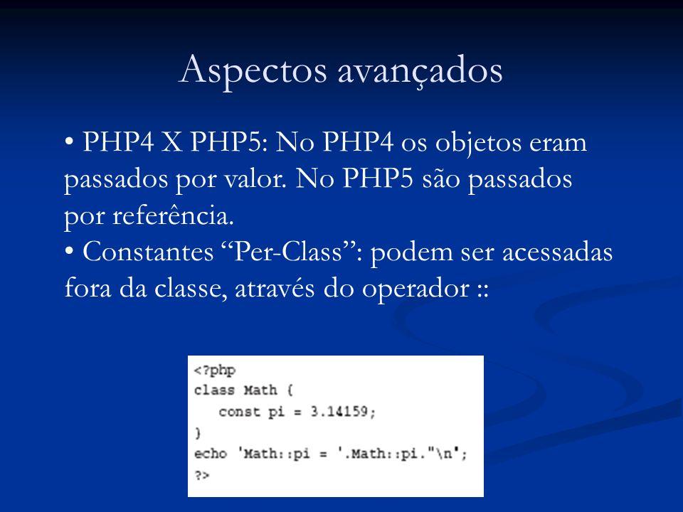 Aspectos avançados PHP4 X PHP5: No PHP4 os objetos eram passados por valor. No PHP5 são passados por referência. Constantes Per-Class: podem ser acess