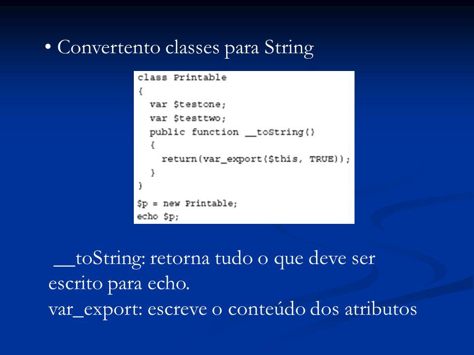Convertento classes para String __toString: retorna tudo o que deve ser escrito para echo. var_export: escreve o conteúdo dos atributos