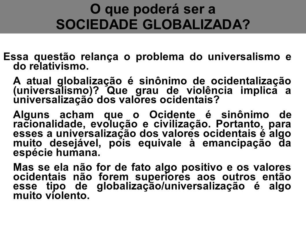 O que poderá ser a SOCIEDADE GLOBALIZADA? Essa questão relança o problema do universalismo e do relativismo. A atual globalização é sinônimo de ociden