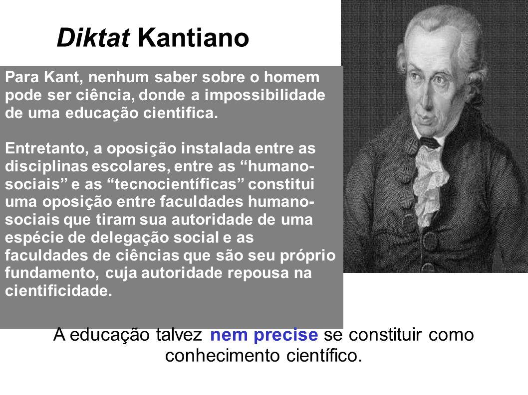 Diktat Kantiano Para Kant, nenhum saber sobre o homem pode ser ciência, donde a impossibilidade de uma educação cientifica. Entretanto, a oposição ins