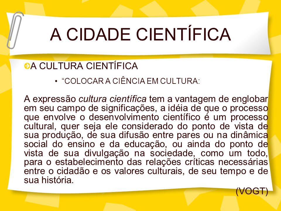 A CIDADE CIENTÍFICA A CULTURA CIENTÍFICA COLOCAR A CIÊNCIA EM CULTURA: A expressão cultura científica tem a vantagem de englobar em seu campo de signi