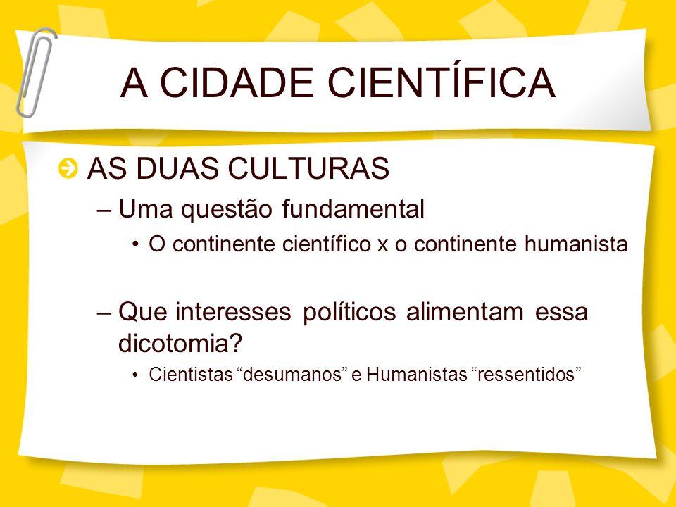 A CIDADE CIENTÍFICA AS DUAS CULTURAS –Uma questão fundamental O continente científico x o continente humanista –Que interesses políticos alimentam ess