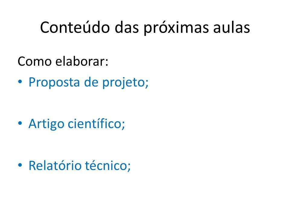Conteúdo das próximas aulas Como elaborar: Proposta de projeto; Artigo científico; Relatório técnico;