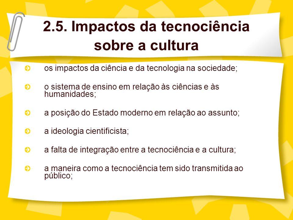2.5. Impactos da tecnociência sobre a cultura os impactos da ciência e da tecnologia na sociedade; o sistema de ensino em relação às ciências e às hum