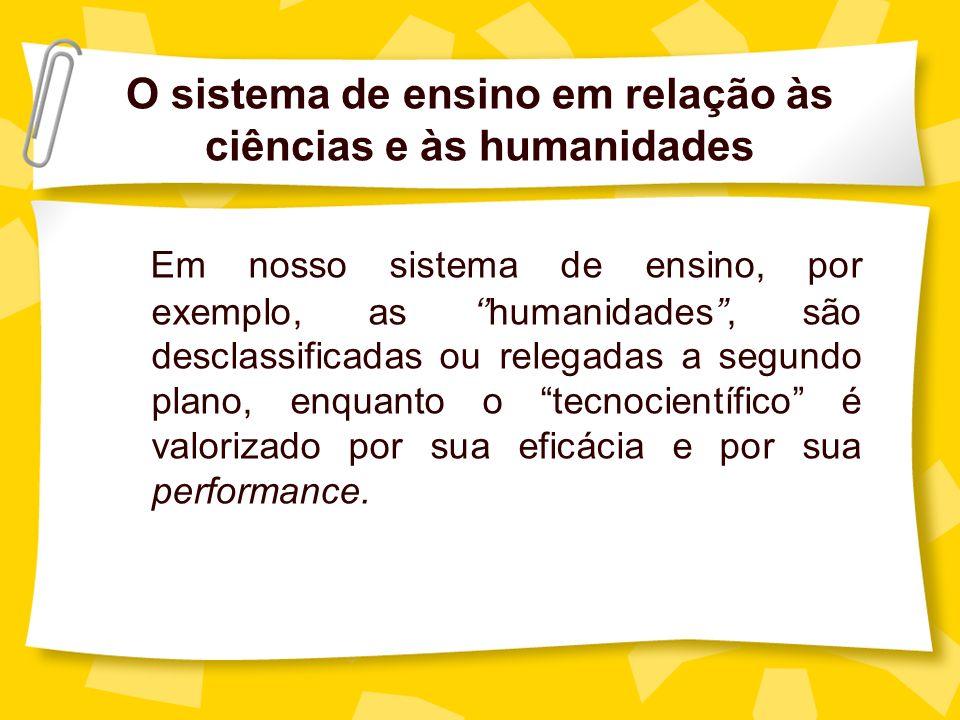 O sistema de ensino em relação às ciências e às humanidades Em nosso sistema de ensino, por exemplo, as humanidades, são desclassificadas ou relegadas