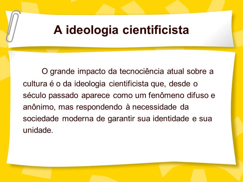 A ideologia cientificista O grande impacto da tecnociência atual sobre a cultura é o da ideologia cientificista que, desde o século passado aparece co
