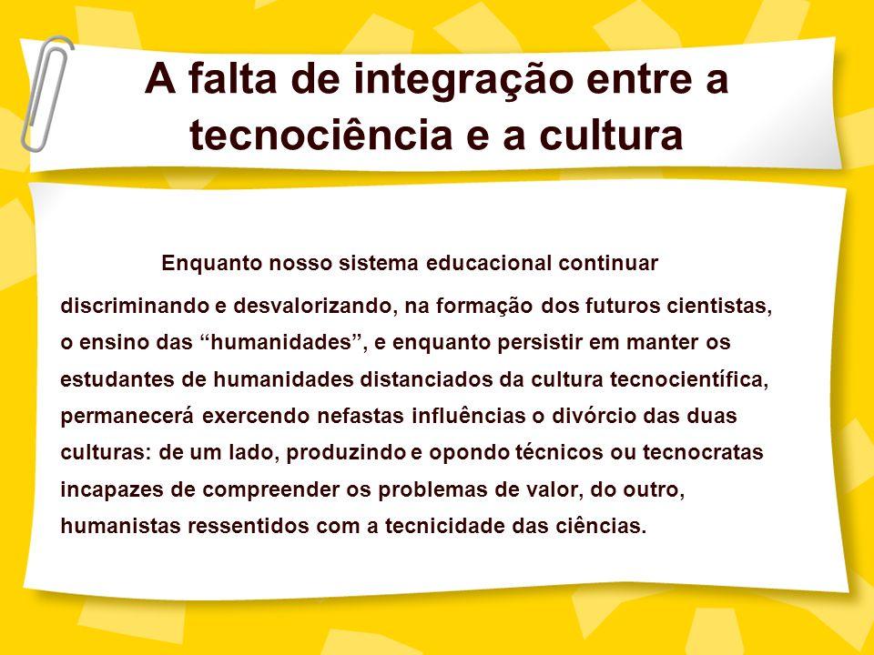 A falta de integração entre a tecnociência e a cultura Enquanto nosso sistema educacional continuar discriminando e desvalorizando, na formação dos fu