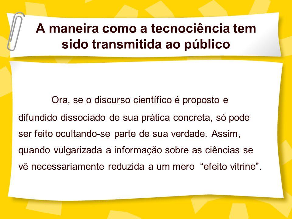A maneira como a tecnociência tem sido transmitida ao público Ora, se o discurso científico é proposto e difundido dissociado de sua prática concreta,