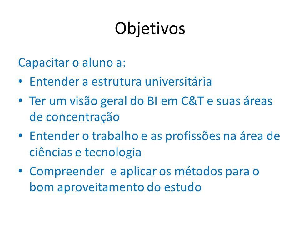 Objetivos Capacitar o aluno a: Entender a estrutura universitária Ter um visão geral do BI em C&T e suas áreas de concentração Entender o trabalho e a