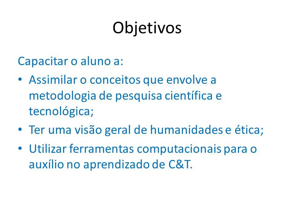 Objetivos Capacitar o aluno a: Assimilar o conceitos que envolve a metodologia de pesquisa científica e tecnológica; Ter uma visão geral de humanidade
