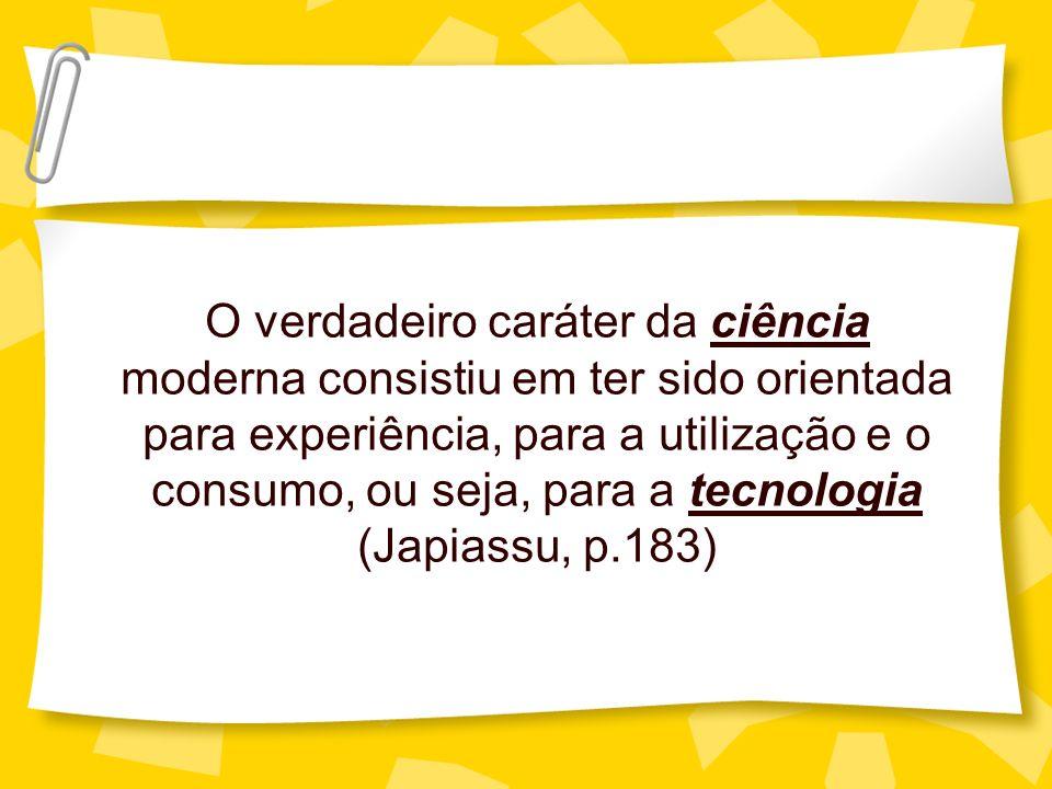 O verdadeiro caráter da ciência moderna consistiu em ter sido orientada para experiência, para a utilização e o consumo, ou seja, para a tecnologia (J
