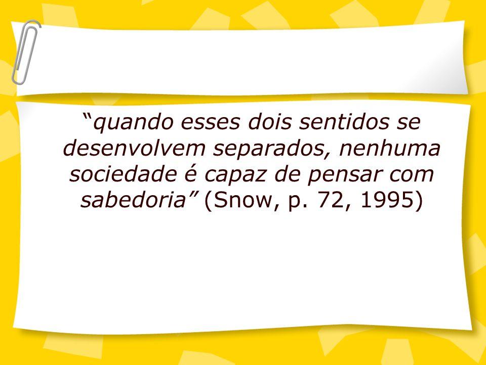 quando esses dois sentidos se desenvolvem separados, nenhuma sociedade é capaz de pensar com sabedoria (Snow, p. 72, 1995)