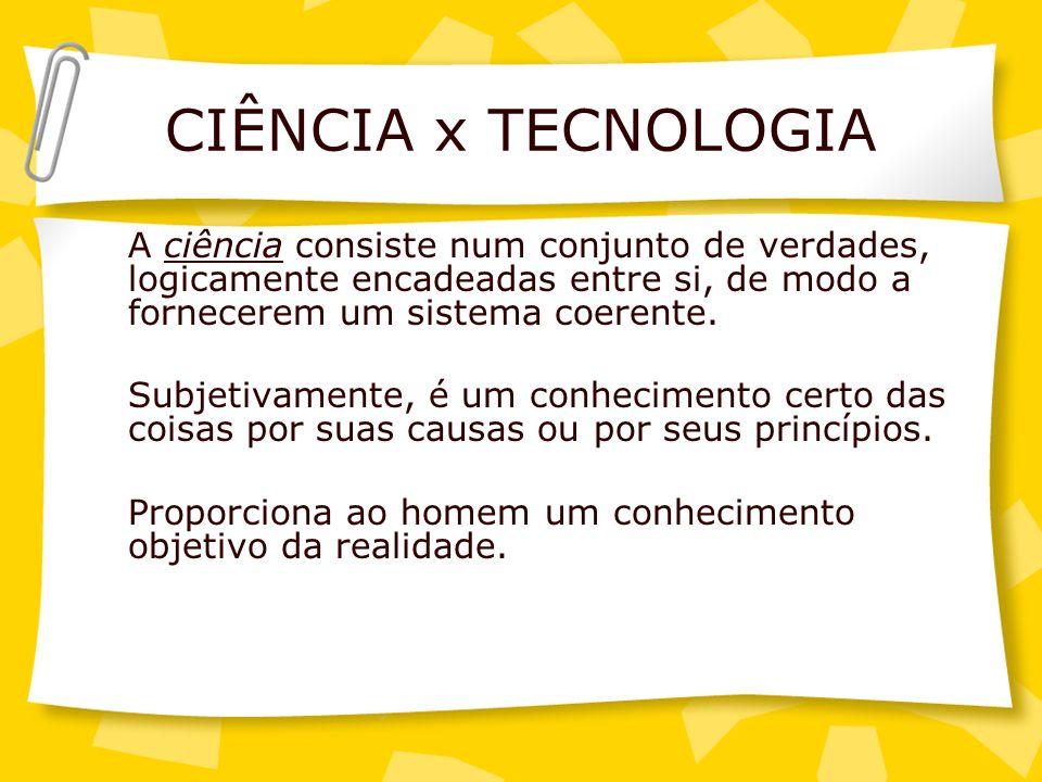 CIÊNCIA x TECNOLOGIA A ciência consiste num conjunto de verdades, logicamente encadeadas entre si, de modo a fornecerem um sistema coerente. Subjetiva