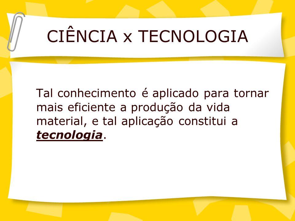 CIÊNCIA x TECNOLOGIA Tal conhecimento é aplicado para tornar mais eficiente a produção da vida material, e tal aplicação constitui a tecnologia.