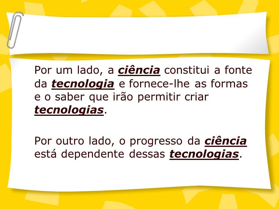 Por um lado, a ciência constitui a fonte da tecnologia e fornece-lhe as formas e o saber que irão permitir criar tecnologias. Por outro lado, o progre