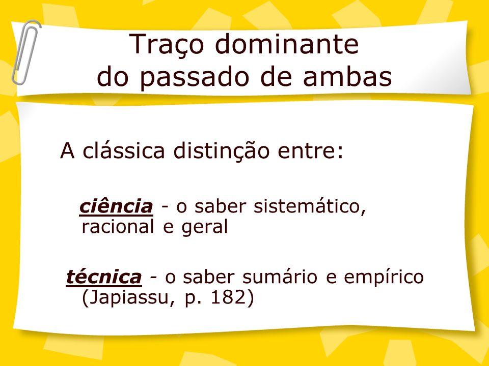 Traço dominante do passado de ambas A clássica distinção entre: ciência - o saber sistemático, racional e geral técnica - o saber sumário e empírico (