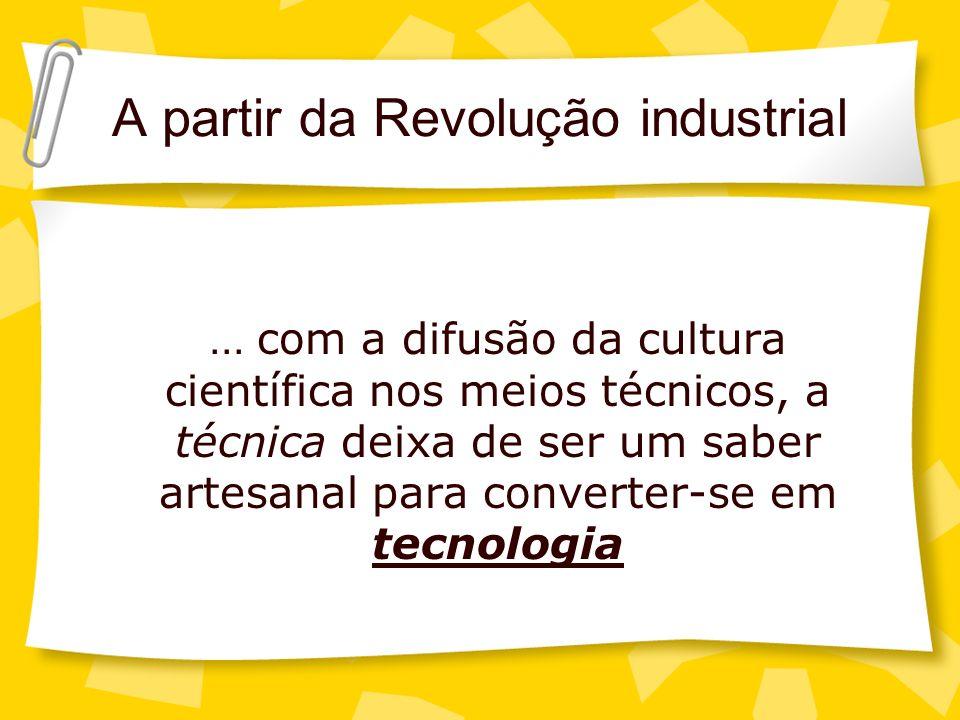 A partir da Revolução industrial... com a difusão da cultura científica nos meios técnicos, a técnica deixa de ser um saber artesanal para converter-s