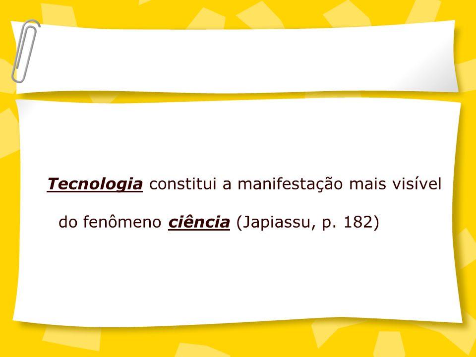 Tecnologia constitui a manifestação mais visível do fenômeno ciência (Japiassu, p. 182)