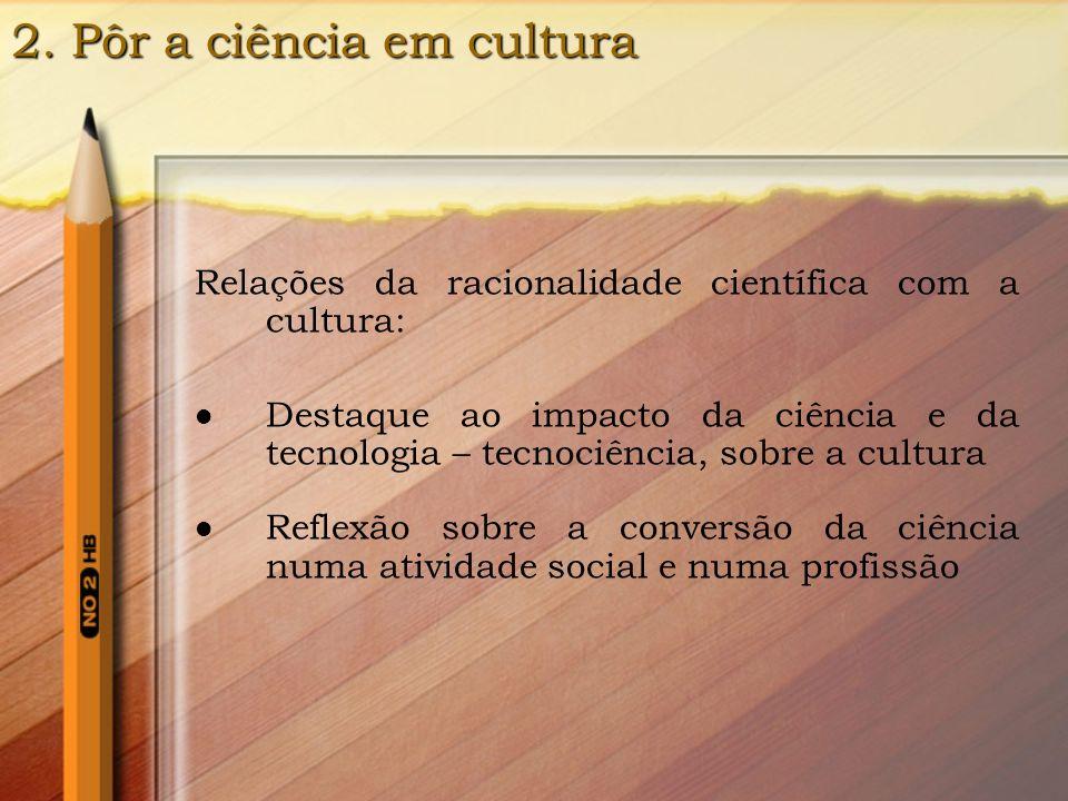 2. Pôr a ciência em cultura Relações da racionalidade científica com a cultura: Destaque ao impacto da ciência e da tecnologia – tecnociência, sobre a