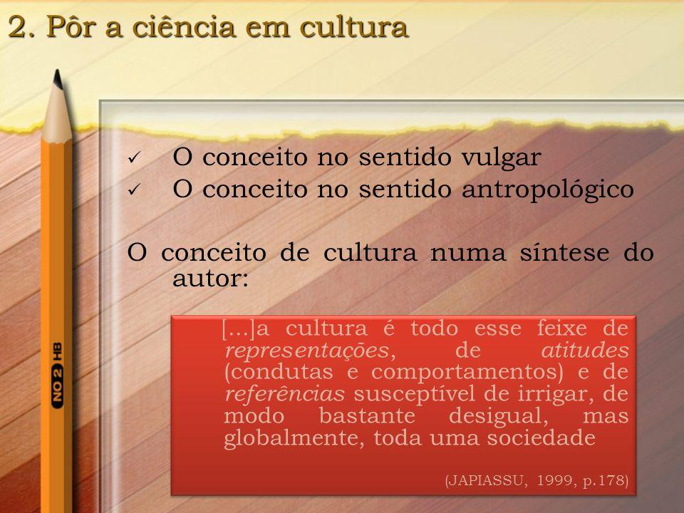 2.1 O conceito de Cultura É a cultura que designa o conjunto dos conhecimentos, das idéias e das representações dizendo respeito à prática científica, que ganha importância e destaque dentro da sociedade atual, que é povoada e constituída de objetos tecnocientíficos.