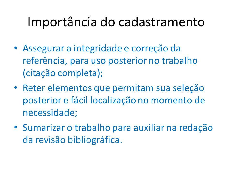 Importância do cadastramento Assegurar a integridade e correção da referência, para uso posterior no trabalho (citação completa); Reter elementos que