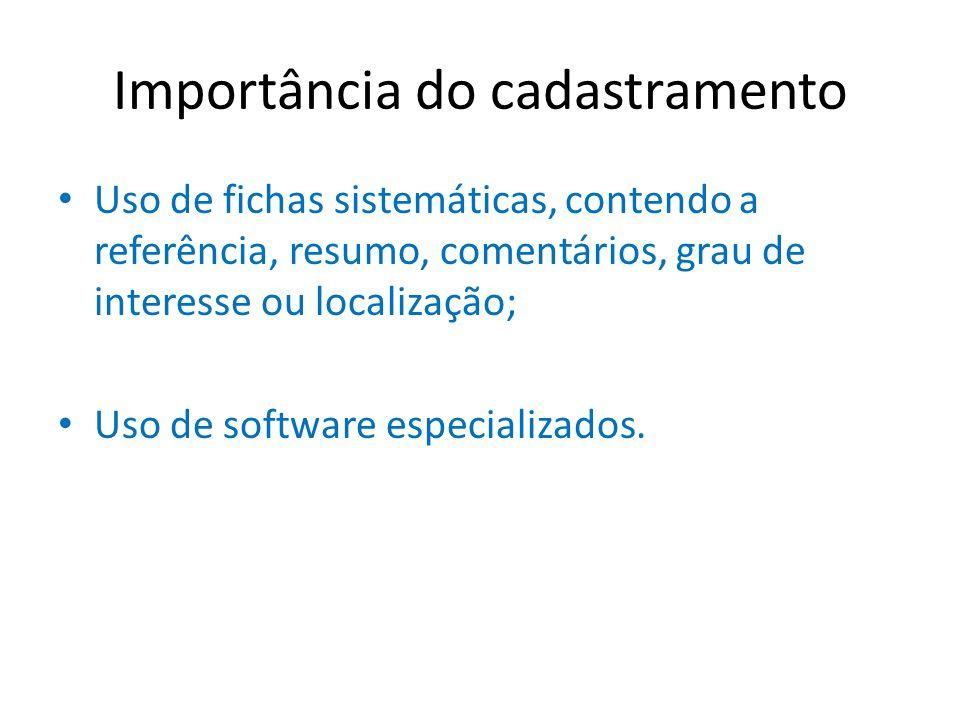 Importância do cadastramento Uso de fichas sistemáticas, contendo a referência, resumo, comentários, grau de interesse ou localização; Uso de software