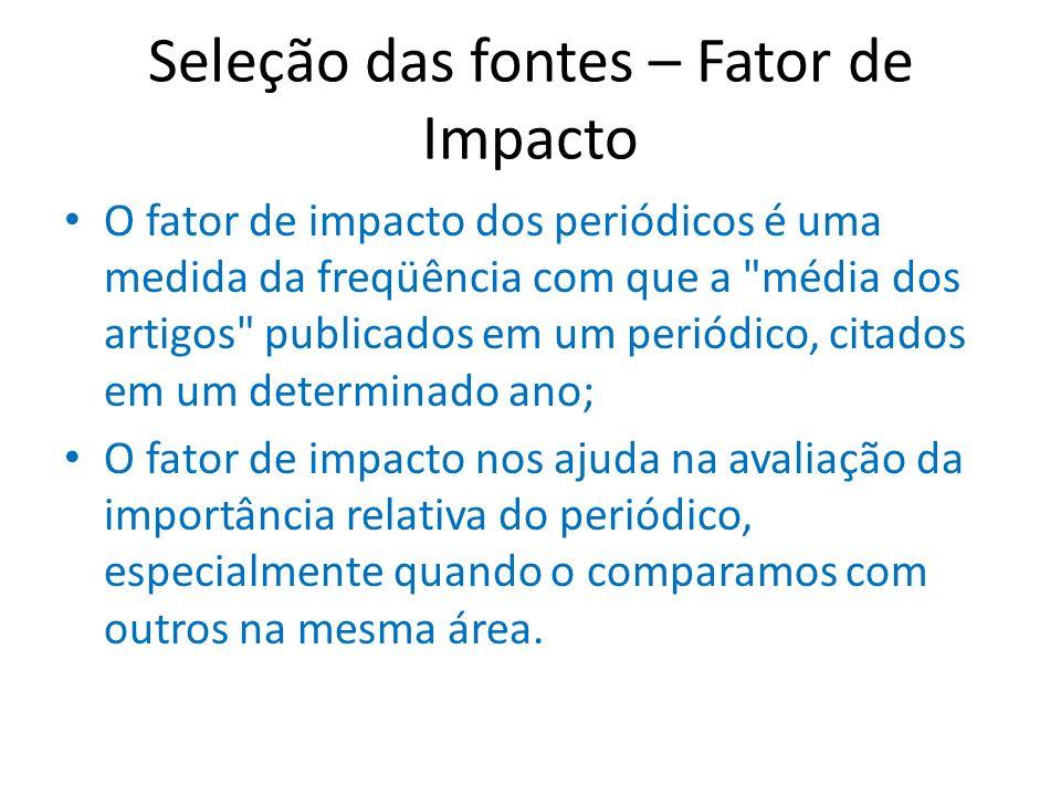 Seleção das fontes – Fator de Impacto O fator de impacto dos periódicos é uma medida da freqüência com que a