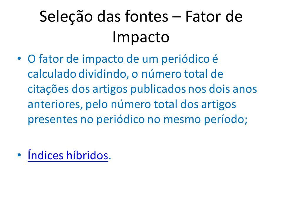 Seleção das fontes – Fator de Impacto O fator de impacto de um periódico é calculado dividindo, o número total de citações dos artigos publicados nos