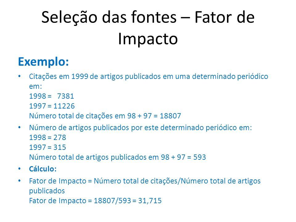 Seleção das fontes – Fator de Impacto Exemplo: Citações em 1999 de artigos publicados em uma determinado periódico em: 1998 = 7381 1997 = 11226 Número