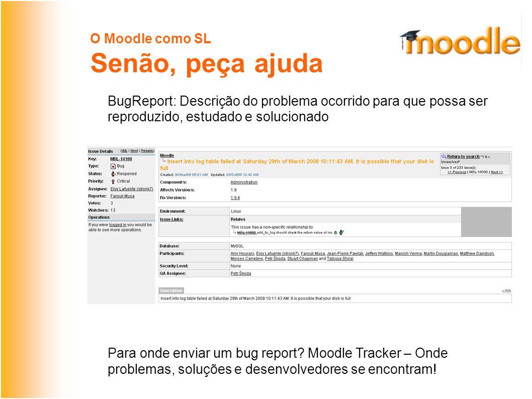 O Moodle como SL Senão, peça ajuda BugReport: Descrição do problema ocorrido para que possa ser reproduzido, estudado e solucionado Para onde enviar um bug report.