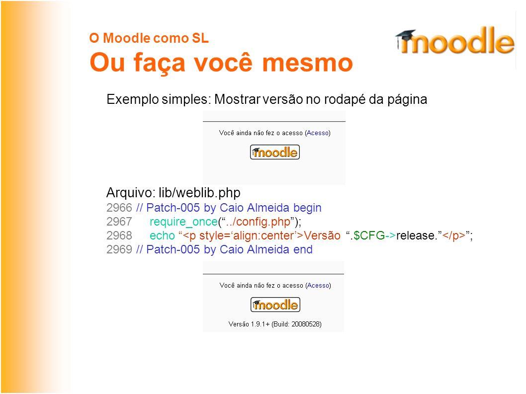 O Moodle como SL Ou faça você mesmo Exemplo simples: Mostrar versão no rodapé da página Arquivo: lib/weblib.php 2966 // Patch-005 by Caio Almeida begin 2967 require_once(../config.php); 2968 echo Versão.$CFG->release.