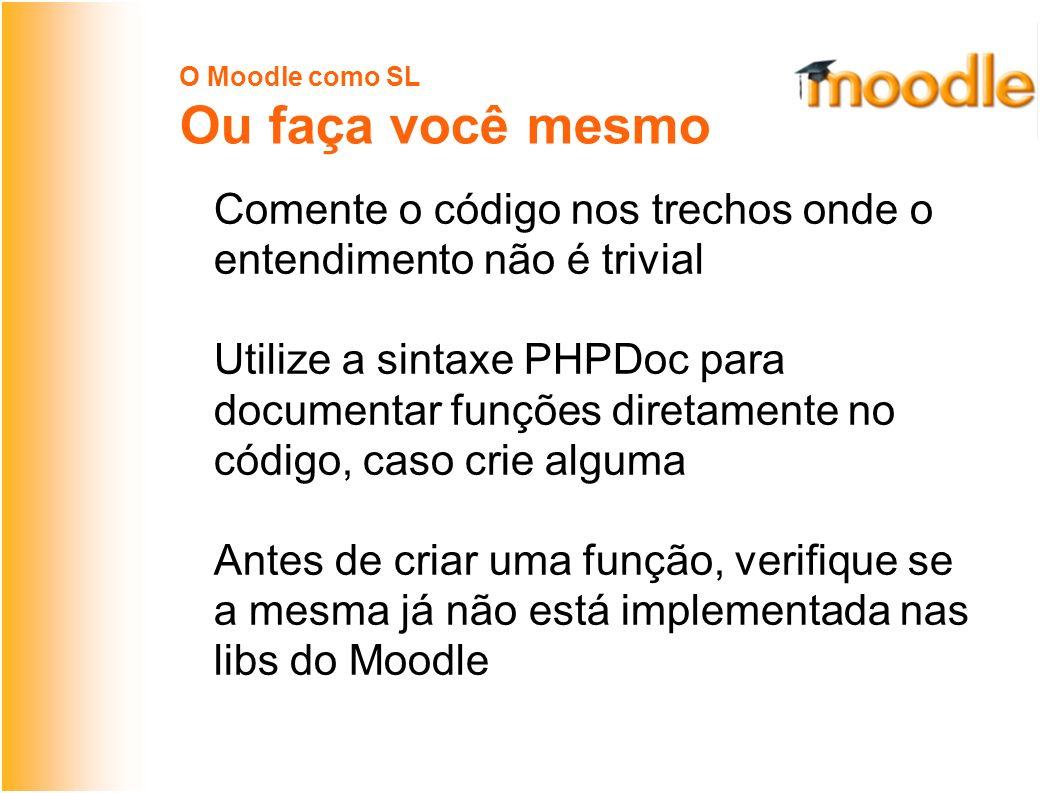 O Moodle como SL Ou faça você mesmo Comente o código nos trechos onde o entendimento não é trivial Utilize a sintaxe PHPDoc para documentar funções diretamente no código, caso crie alguma Antes de criar uma função, verifique se a mesma já não está implementada nas libs do Moodle