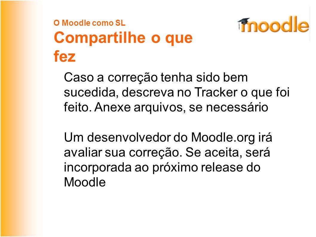 O Moodle como SL Compartilhe o que fez Caso a correção tenha sido bem sucedida, descreva no Tracker o que foi feito.