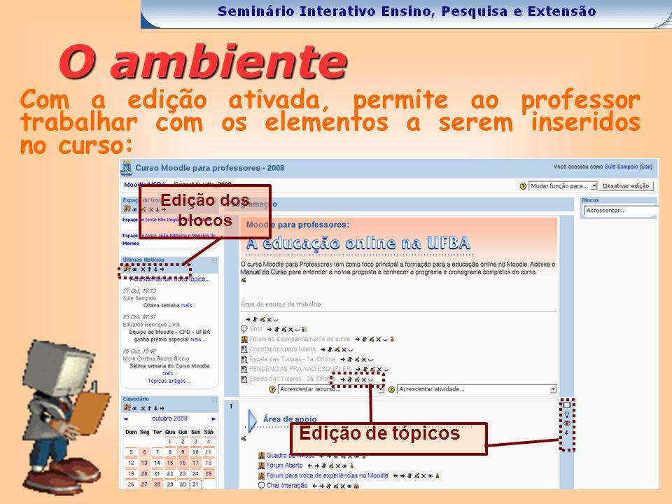 O ambiente Com a edição ativada, permite ao professor trabalhar com os elementos a serem inseridos no curso: Edição de tópicos Edição dos blocos